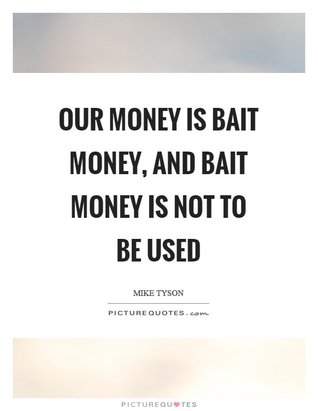 Our money is bait money, and bait money is not to be used Picture Quote #1