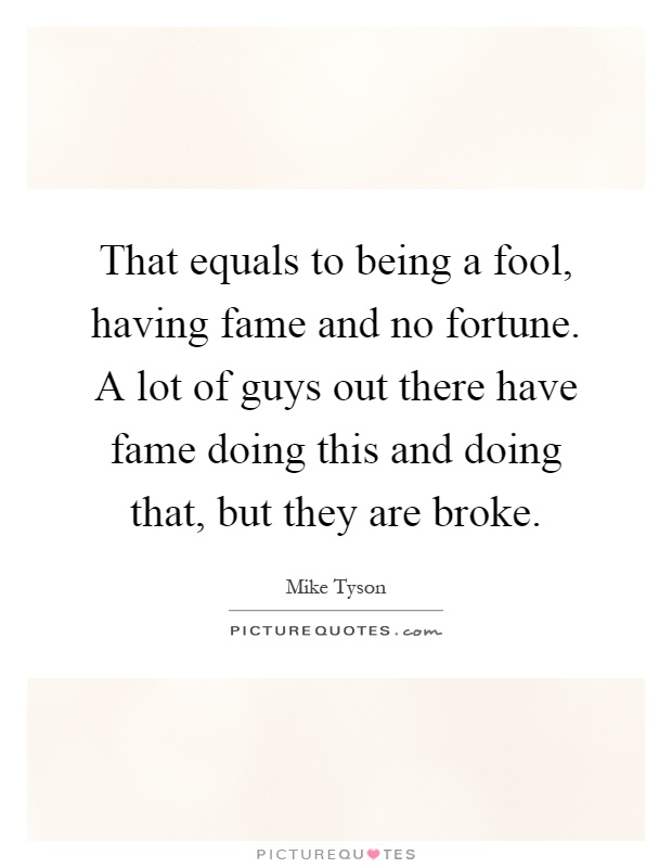 That equals to being a fool, having fame and no fortune. A lot of guys out there have fame doing this and doing that, but they are broke Picture Quote #1