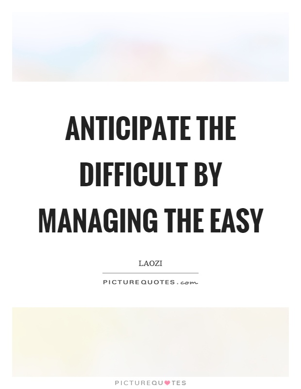 Anticipate the difficult by managing the easy Picture Quote #1