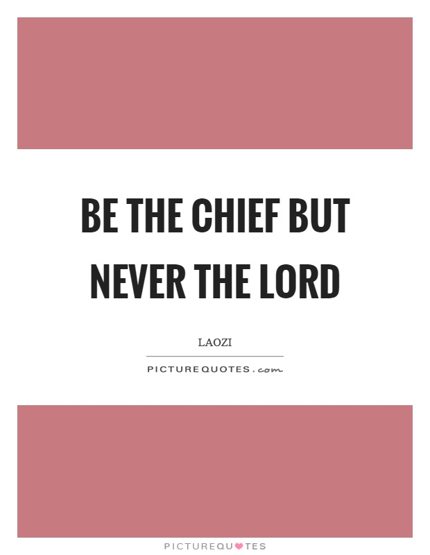 Be the chief but never the lord Picture Quote #1
