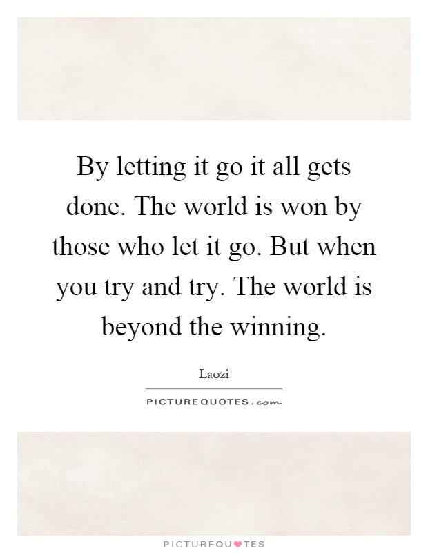 By letting it go it all gets done. The world is won by those who let it go. But when you try and try. The world is beyond the winning Picture Quote #1