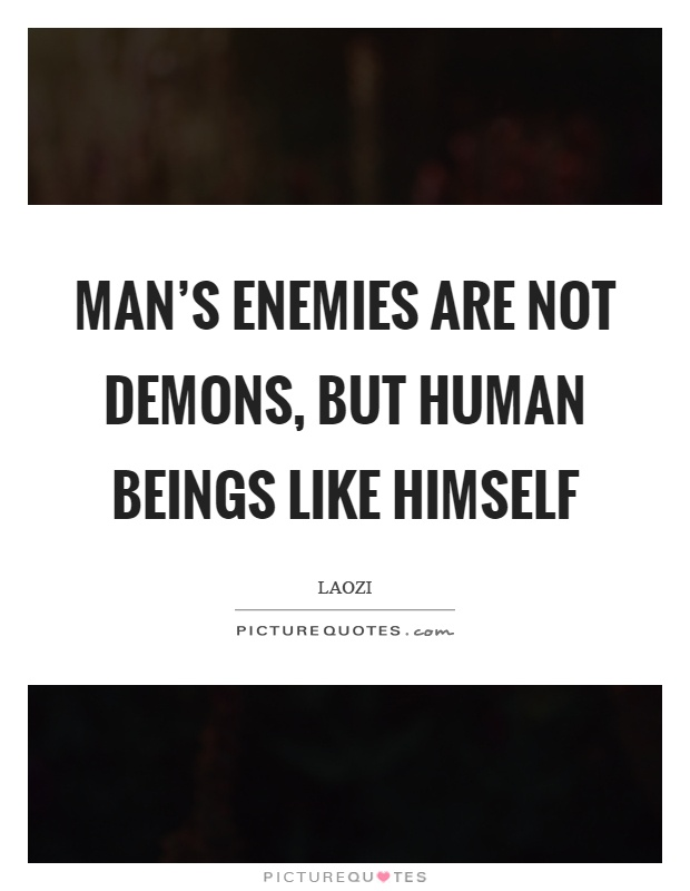Man's enemies are not demons, but human beings like himself Picture Quote #1