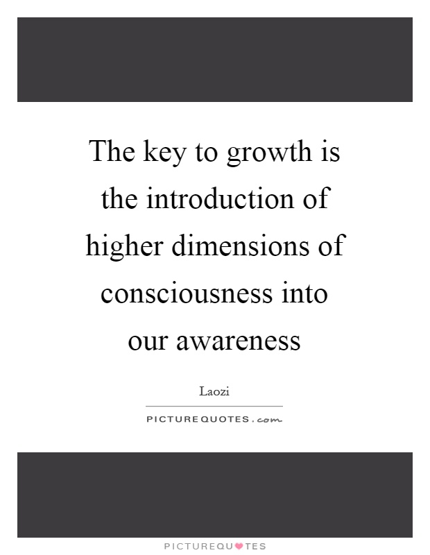 The key to growth is the introduction of higher dimensions of consciousness into our awareness Picture Quote #1