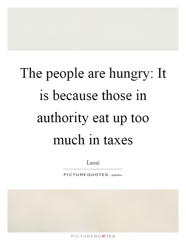 The people are hungry: It is because those in authority eat up too much in taxes Picture Quote #1