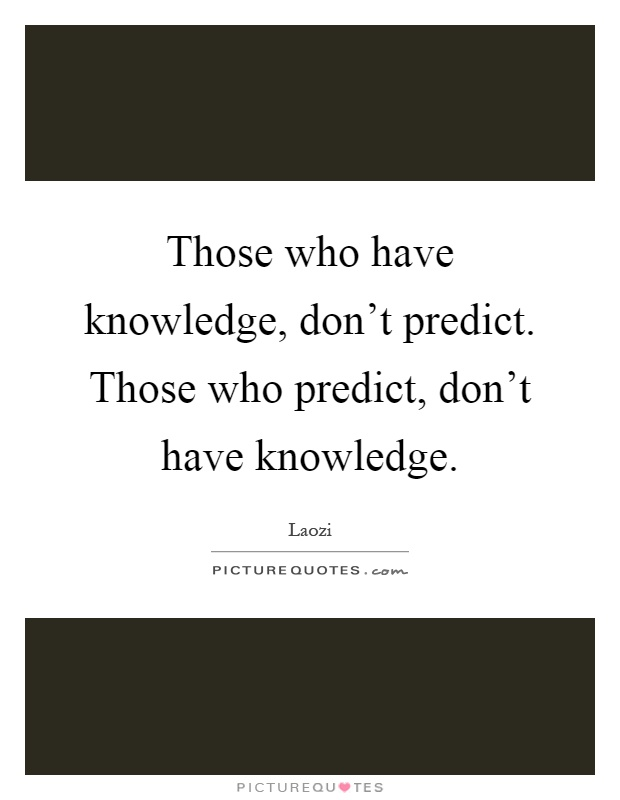 those who have knowledge don�t predict. those who predict don�t have knowledge� (lao tzu). Those who predict, don't have knowledge lao tzu without stirring abroad, one can know the whole world without looking out of the window one can see the way of heaven.