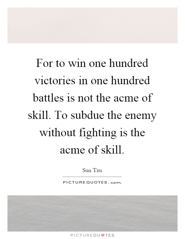 For to win one hundred victories in one hundred battles is not the acme of skill. To subdue the enemy without fighting is the acme of skill Picture Quote #1