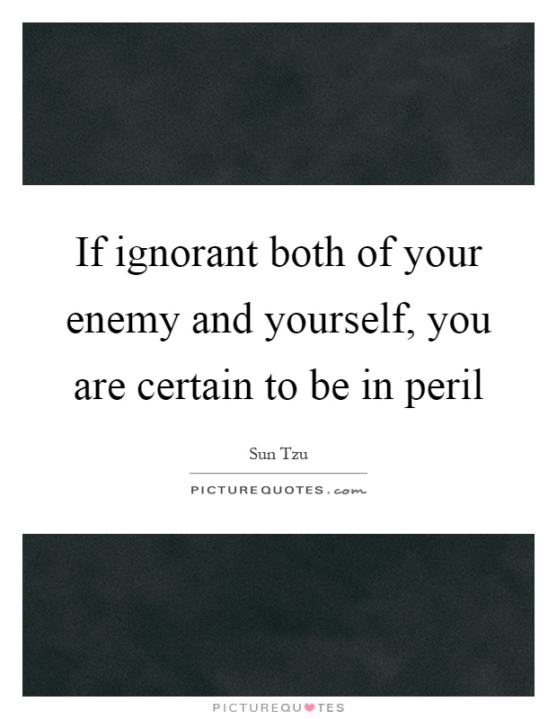 If ignorant both of your enemy and yourself, you are certain to be in peril Picture Quote #1