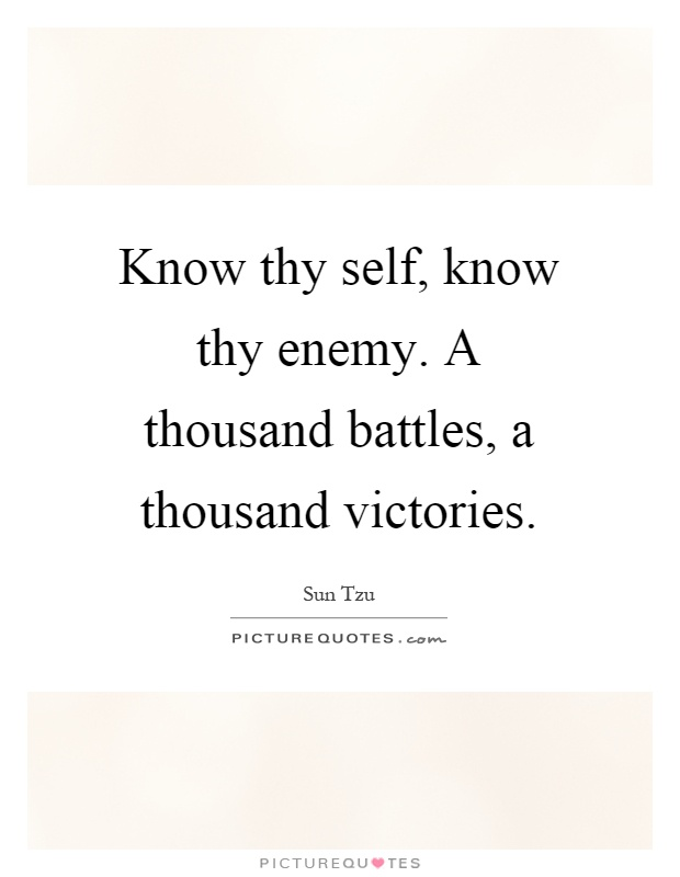 Know thy self, know thy enemy. A thousand battles, a thousand victories Picture Quote #1