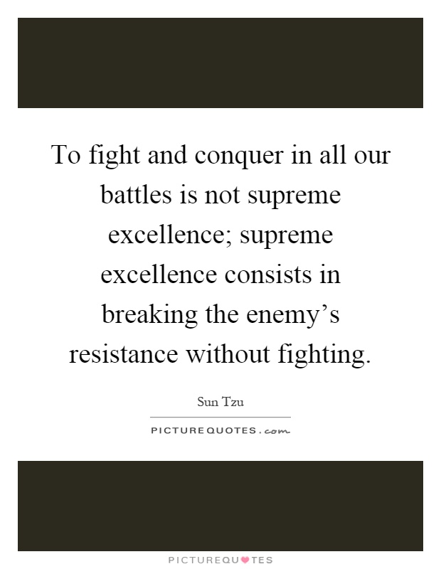 To fight and conquer in all our battles is not supreme excellence; supreme excellence consists in breaking the enemy's resistance without fighting Picture Quote #1