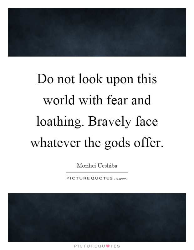 Do not look upon this world with fear and loathing. Bravely face whatever the gods offer Picture Quote #1