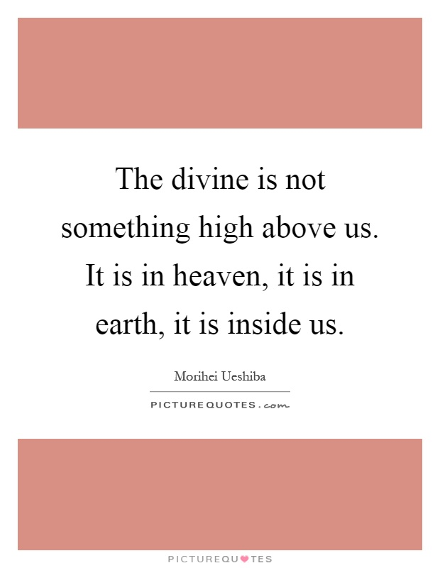 The divine is not something high above us. It is in heaven, it is in earth, it is inside us Picture Quote #1