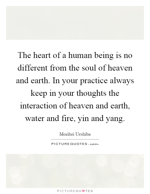 The heart of a human being is no different from the soul of heaven and earth. In your practice always keep in your thoughts the interaction of heaven and earth, water and fire, yin and yang Picture Quote #1