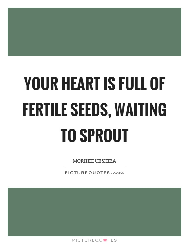 Your heart is full of fertile seeds, waiting to sprout Picture Quote #1