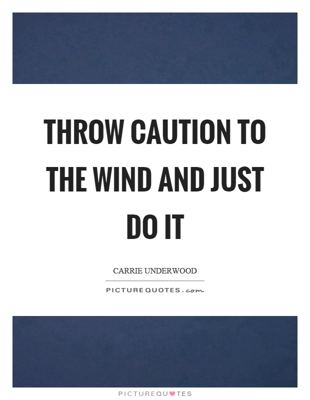 Throw caution to the wind and just do it Picture Quote #1