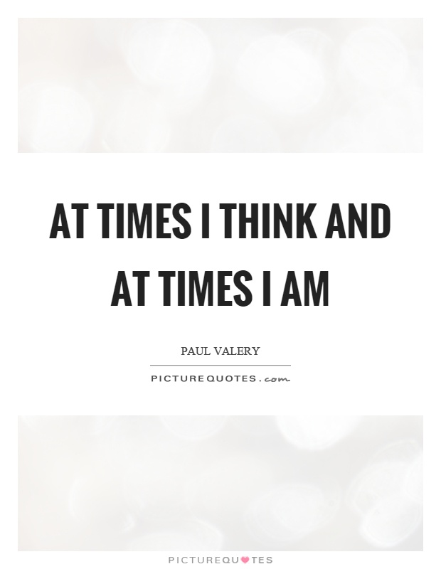 At times I think and at times I am Picture Quote #1