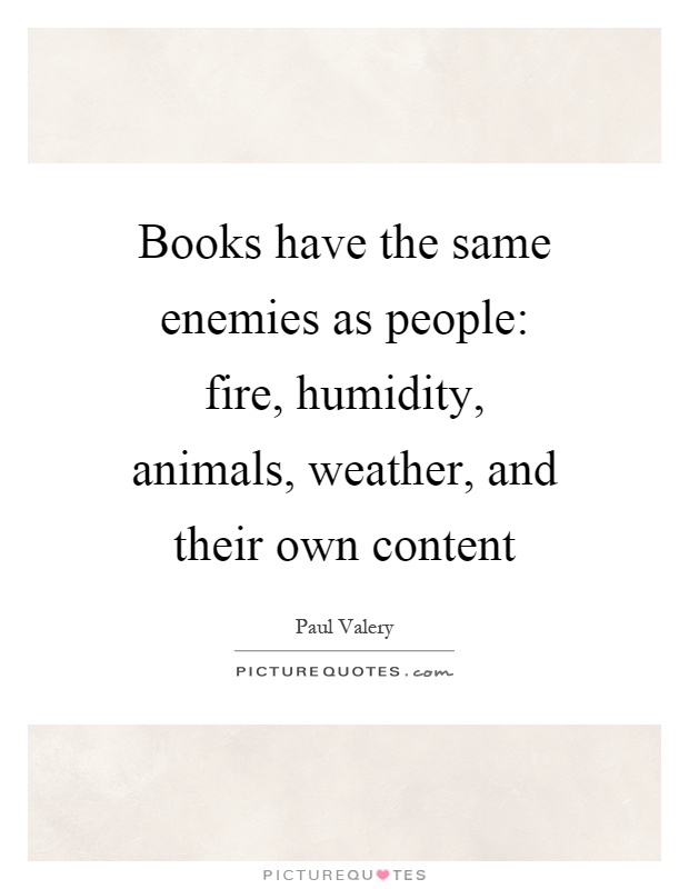 Books have the same enemies as people: fire, humidity, animals, weather, and their own content Picture Quote #1