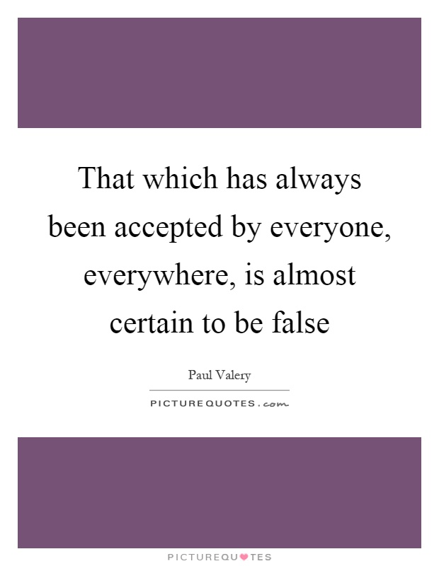 That which has always been accepted by everyone, everywhere, is almost certain to be false Picture Quote #1