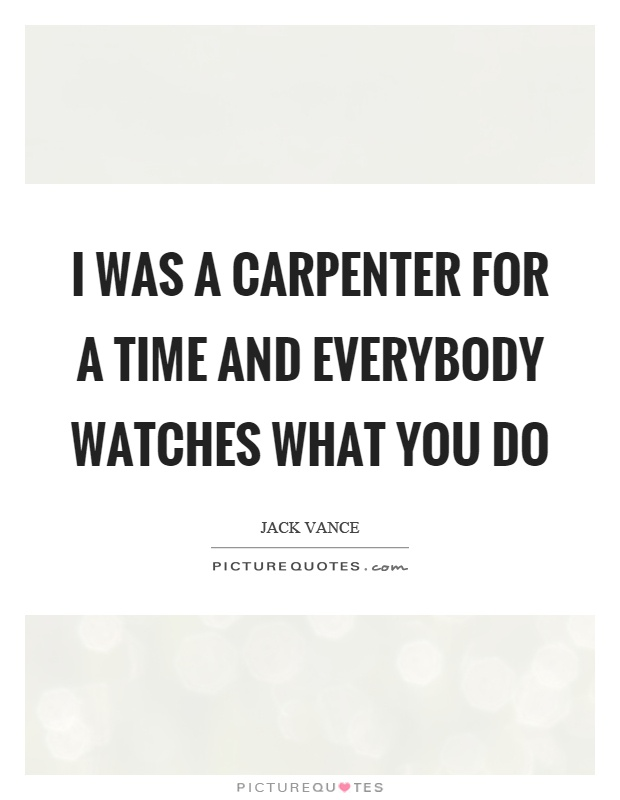 I was a carpenter for a time and everybody watches what you do Picture Quote #1