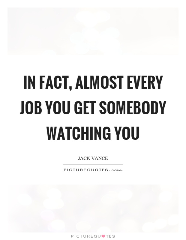 In fact, almost every job you get somebody watching you Picture Quote #1