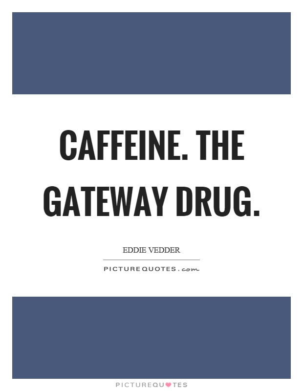 Caffeine. The gateway drug Picture Quote #1