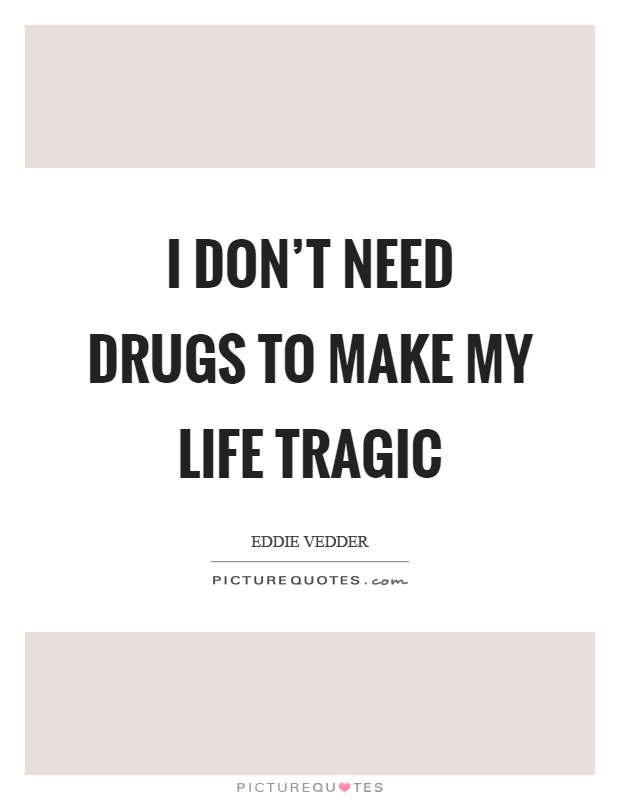 I don't need drugs to make my life tragic Picture Quote #1