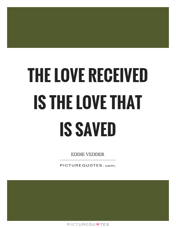 The love received is the love that is saved Picture Quote #1