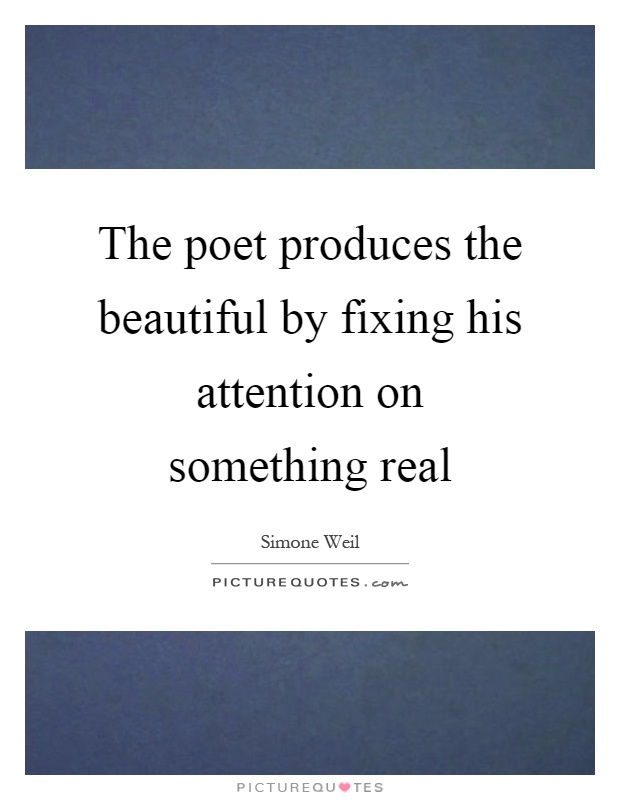 The poet produces the beautiful by fixing his attention on something real Picture Quote #1