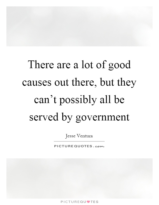There are a lot of good causes out there, but they can't possibly all be served by government Picture Quote #1