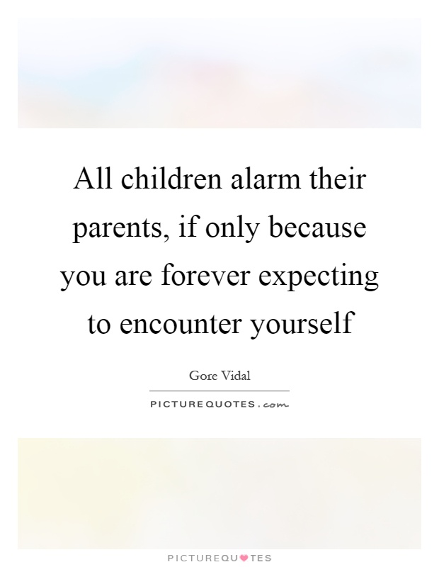 All children alarm their parents, if only because you are forever expecting to encounter yourself Picture Quote #1