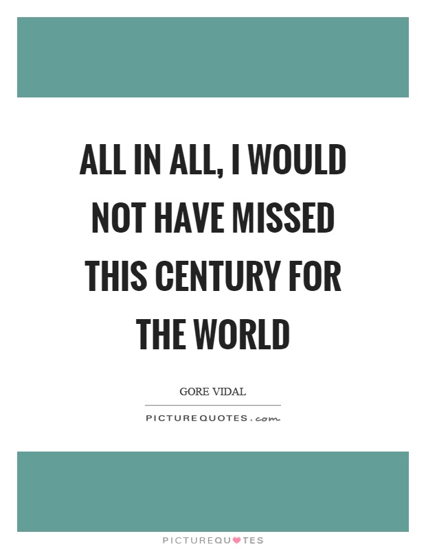 All in all, I would not have missed this century for the world Picture Quote #1