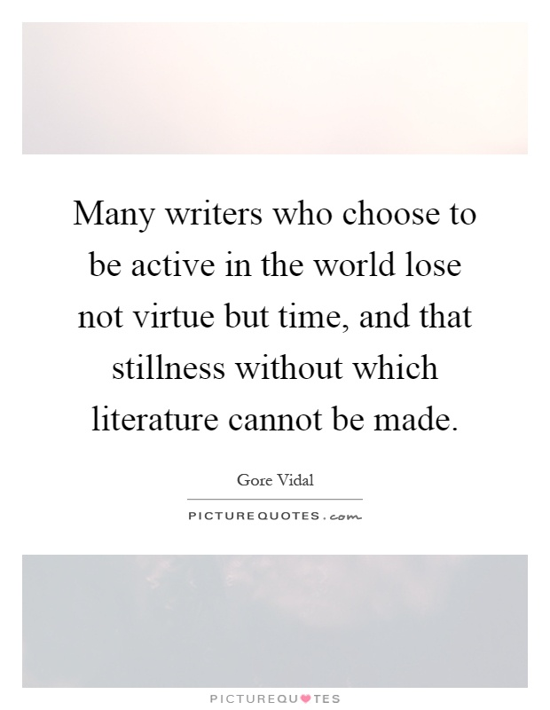Many writers who choose to be active in the world lose not virtue but time, and that stillness without which literature cannot be made Picture Quote #1