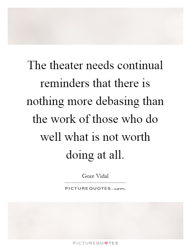 The theater needs continual reminders that there is nothing more debasing than the work of those who do well what is not worth doing at all Picture Quote #1