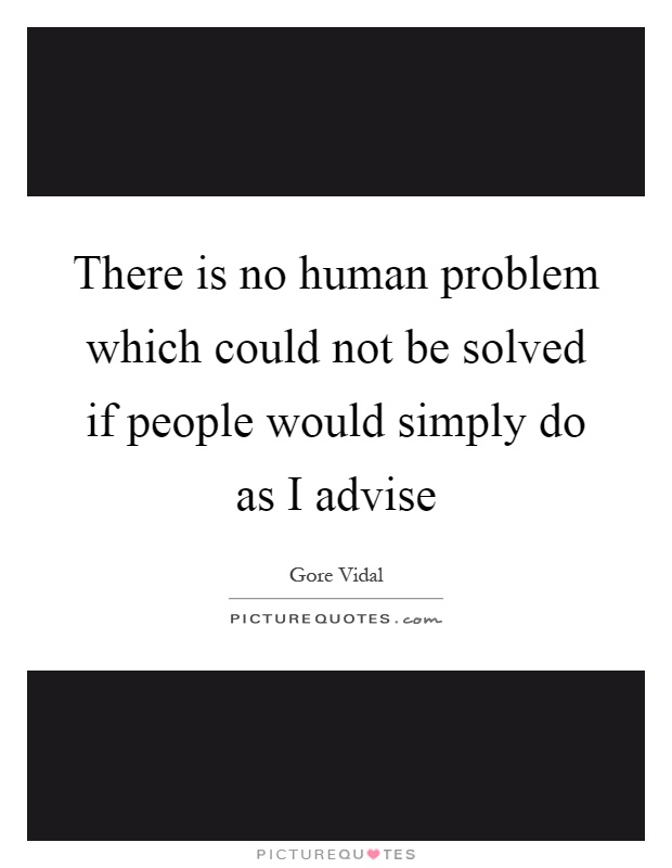 There is no human problem which could not be solved if people would simply do as I advise Picture Quote #1