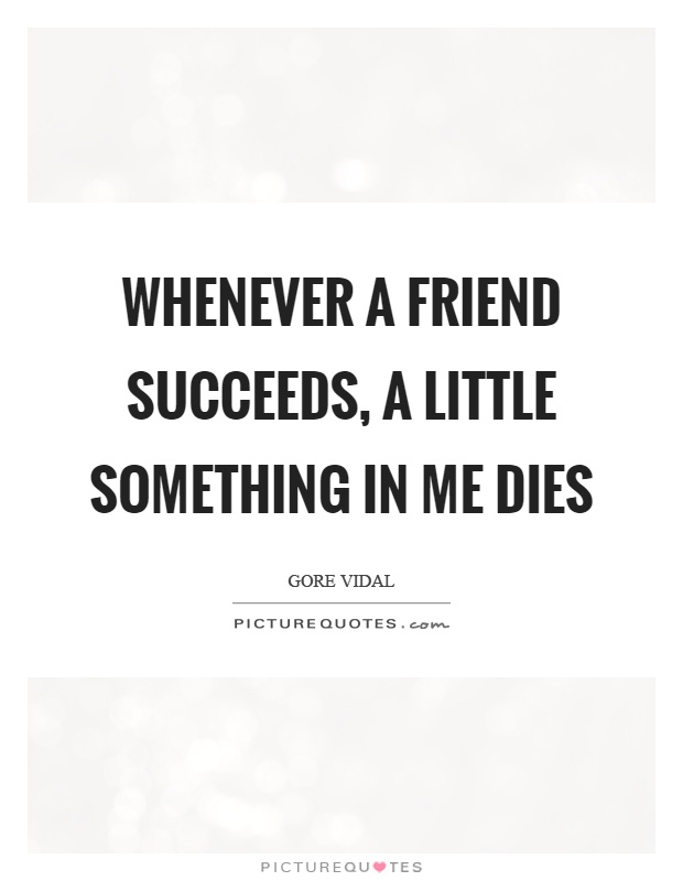 Whenever a friend succeeds, a little something in me dies Picture Quote #1