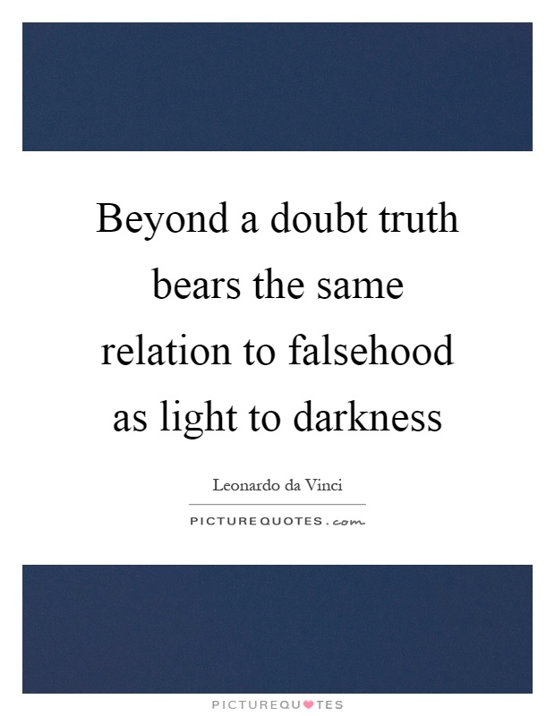 Beyond a doubt truth bears the same relation to falsehood as light to darkness Picture Quote #1