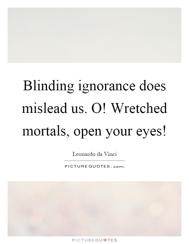 Blinding ignorance does mislead us. O! Wretched mortals, open your eyes! Picture Quote #1