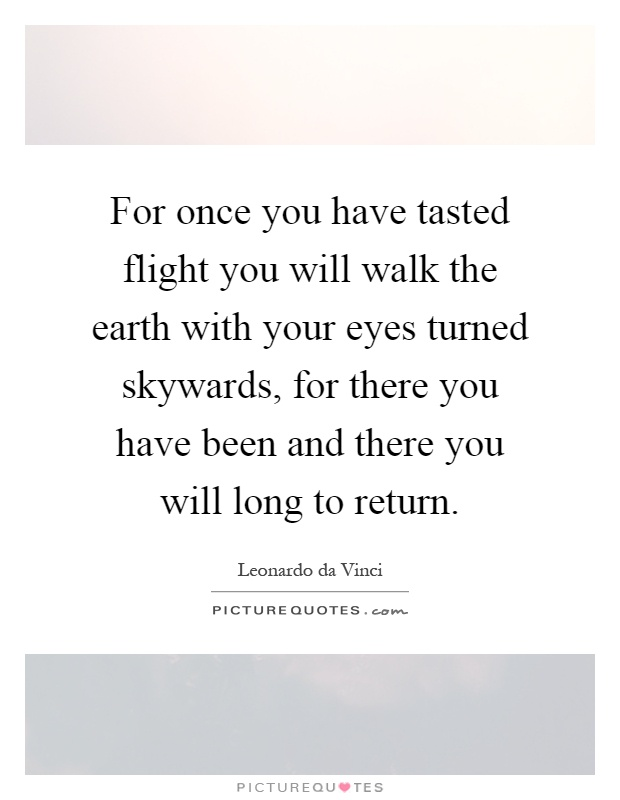 For once you have tasted flight you will walk the earth with your eyes turned skywards, for there you have been and there you will long to return Picture Quote #1