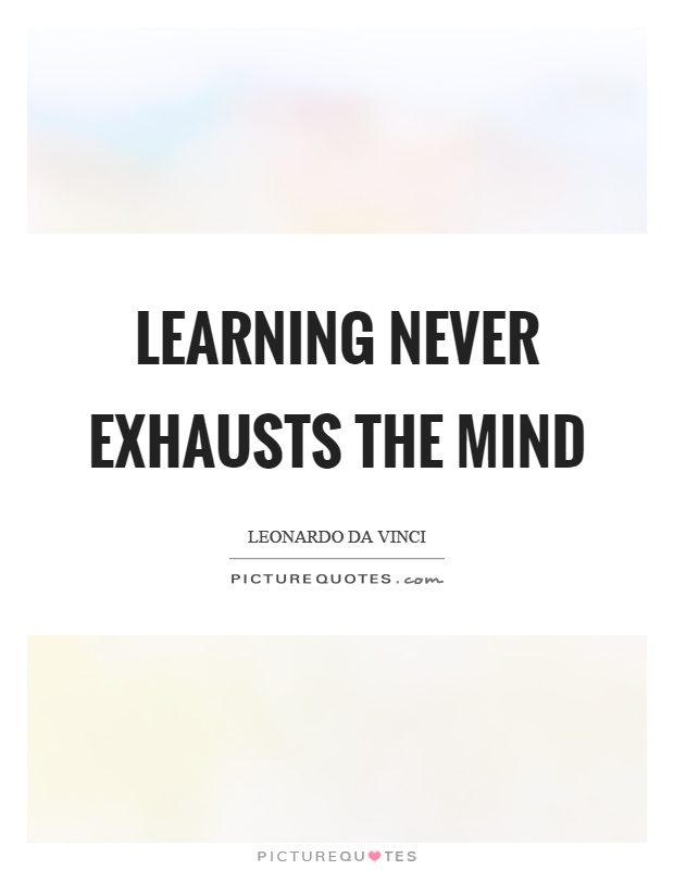 Learning never exhausts the mind Picture Quote #1