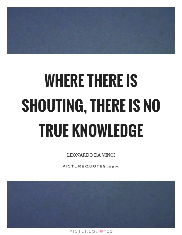 Where there is shouting, there is no true knowledge Picture Quote #1