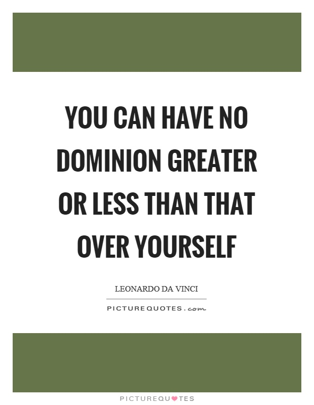 You can have no dominion greater or less than that over yourself Picture Quote #1