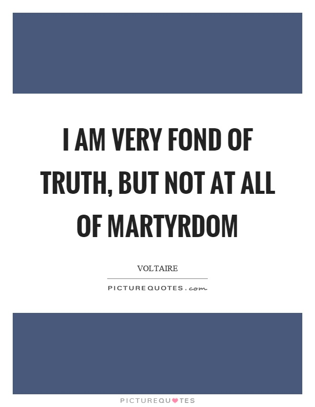I am very fond of truth, but not at all of martyrdom Picture Quote #1