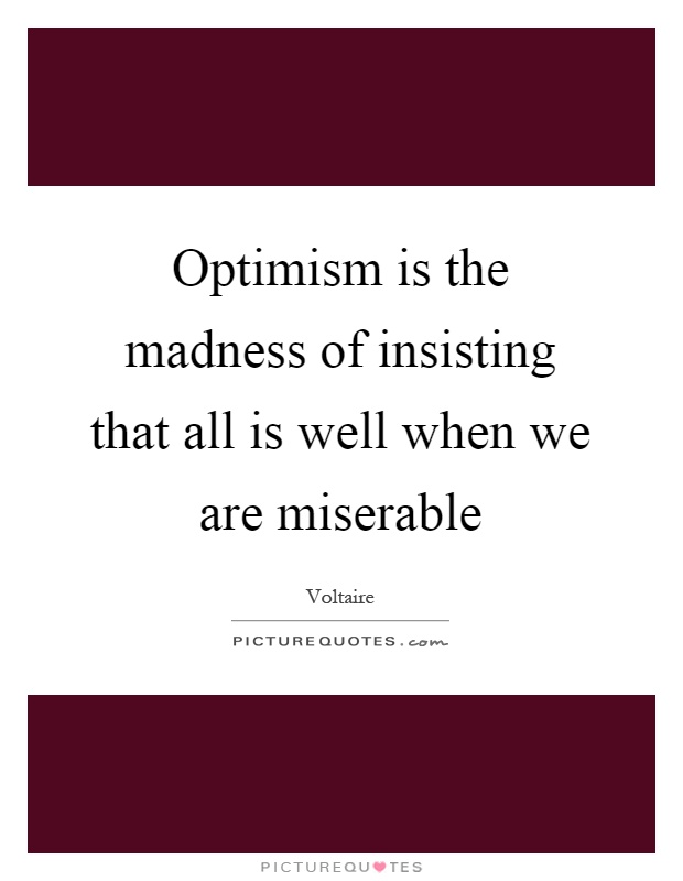 Optimism is the madness of insisting that all is well when we are miserable Picture Quote #1