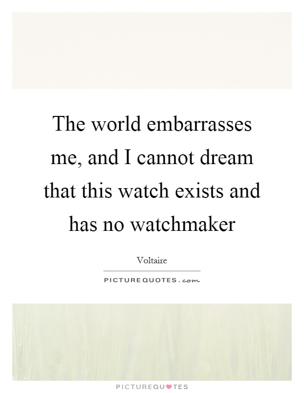 The world embarrasses me, and I cannot dream that this watch exists and has no watchmaker Picture Quote #1