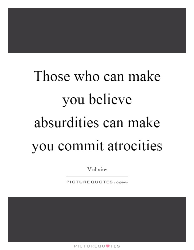 Those who can make you believe absurdities can make you commit atrocities Picture Quote #1