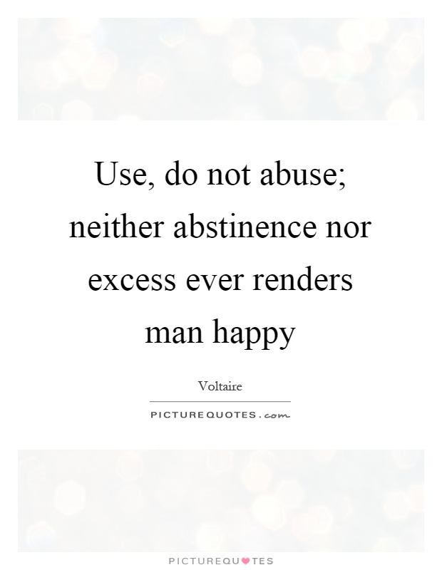 Use, do not abuse; neither abstinence nor excess ever renders man happy Picture Quote #1