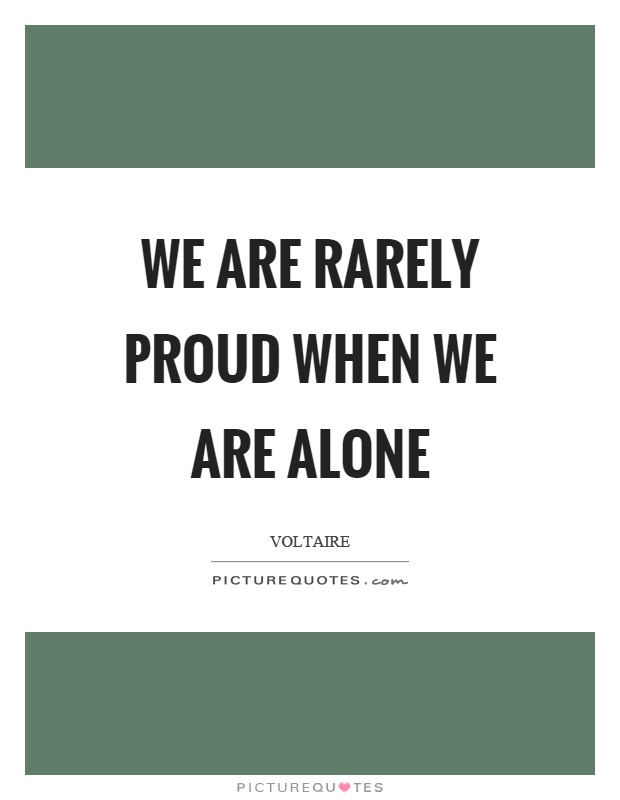 We are rarely proud when we are alone Picture Quote #1