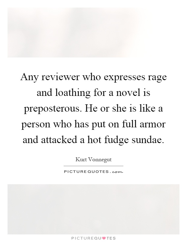 Any reviewer who expresses rage and loathing for a novel is preposterous. He or she is like a person who has put on full armor and attacked a hot fudge sundae Picture Quote #1