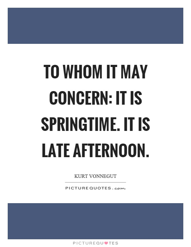 To whom it may concern: It is springtime. It is late afternoon Picture Quote #1
