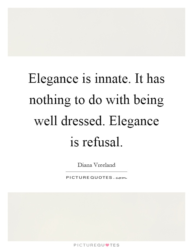 Elegance is innate. It has nothing to do with being well dressed. Elegance is refusal Picture Quote #1
