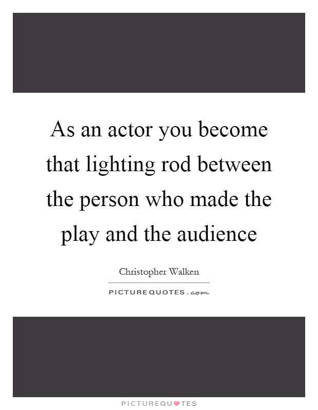 As an actor you become that lighting rod between the person who made the play and the audience Picture Quote #1